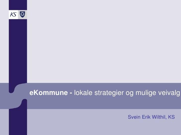 eKommune - lokale strategier og mulige veivalg                                 Svein Erik Wilthil, KS