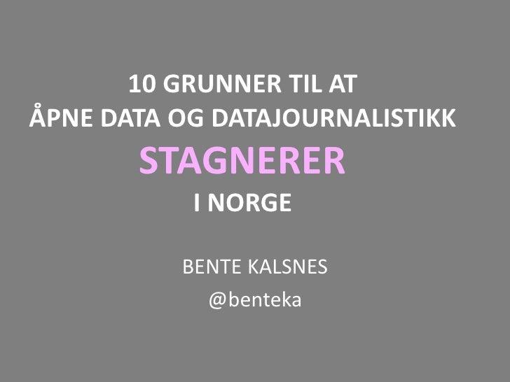 10 GRUNNER TIL ATÅPNE DATA OG DATAJOURNALISTIKK       STAGNERER           I NORGE          BENTE KALSNES            @benteka