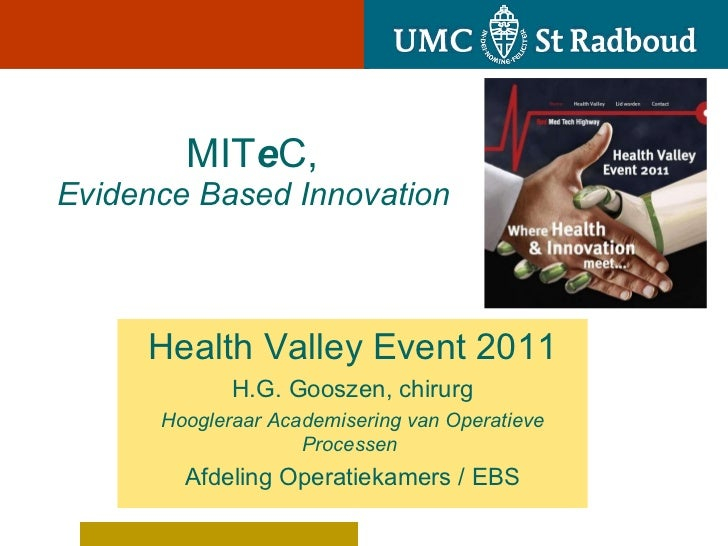 MIT e C,     Evidence Based Innovation Health Valley Event 2011 H.G. Gooszen, chirurg Hoogleraar Academisering van Opera...
