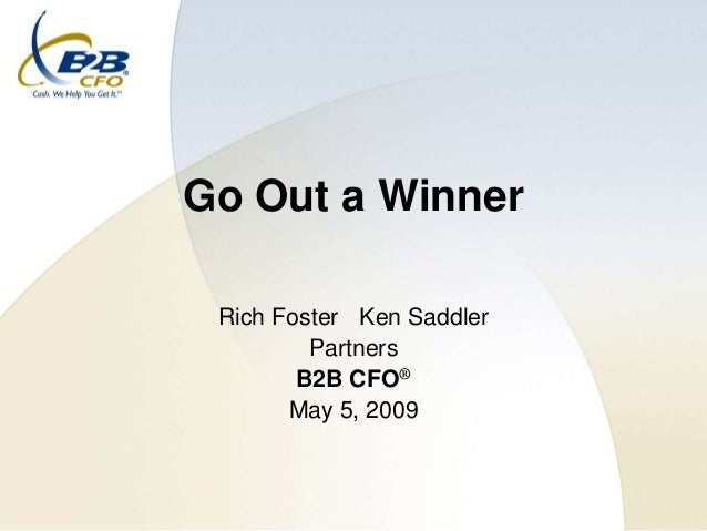 Go Out a Winner Rich Foster Ken Saddler         Partners        B2B CFO®       May 5, 2009