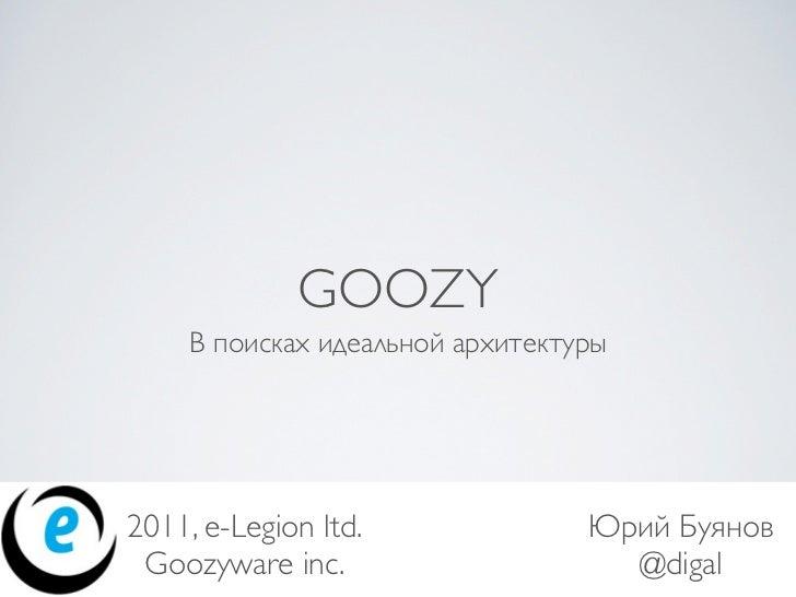 GOOZY     В поисках идеальной архитектуры2011, e-Legion ltd.               Юрий Буянов Goozyware inc.                     ...