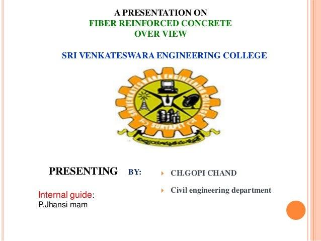 A PRESENTATION ON FIBER REINFORCED CONCRETE OVER VIEW SRI VENKATESWARA ENGINEERING COLLEGE  PRESENTING Internal guide: P.J...