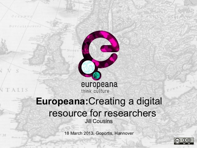 Namee-mailThank youJill Cousins18 March 2013, Goportis, HannoverEuropeana:Creating a digitalresource for researchers