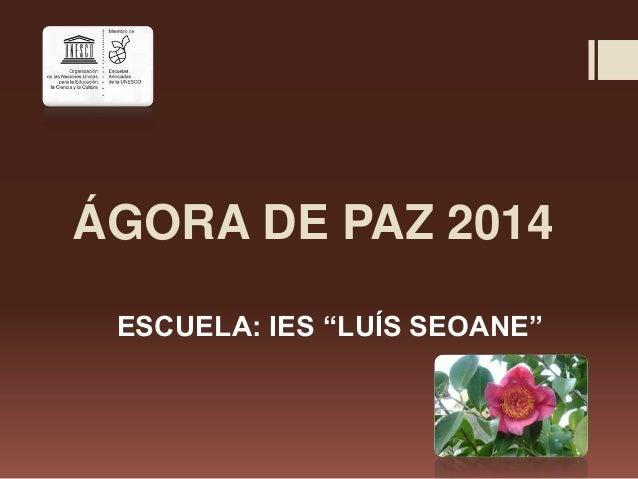 "ÁGORA DE PAZ 2014 ESCUELA: IES ""LUÍS SEOANE"""