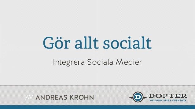 AV ANDREAS KROHN Gör allt socialt Integrera Sociala Medier