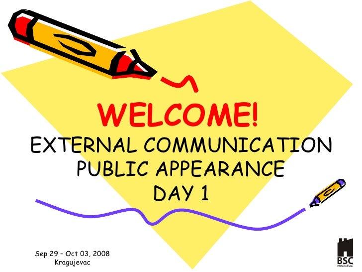 WELCOME !   E XTERNAL COMMUNICATION PUBLIC APPEARANCE D AY  1
