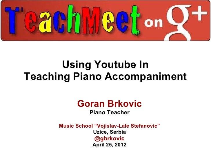 """Using Youtube InTeaching Piano Accompaniment             Goran Brkovic                 Piano Teacher      Music School """"Vo..."""