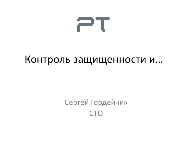 Контроль защищенности и…         Сергей Гордейчик             CTO