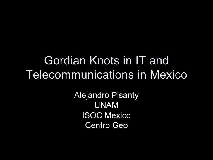 Gordian Knots in IT and Telecommunications in Mexico Alejandro Pisanty UNAM ISOC Mexico Centro Geo