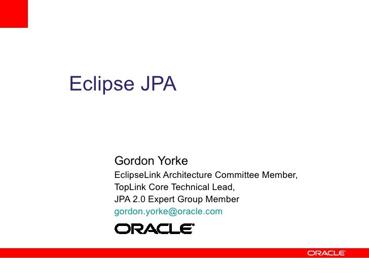 Eclipse JPA       Gordon Yorke     EclipseLink Architecture Committee Member,     TopLink Core Technical Lead,     JPA 2.0...
