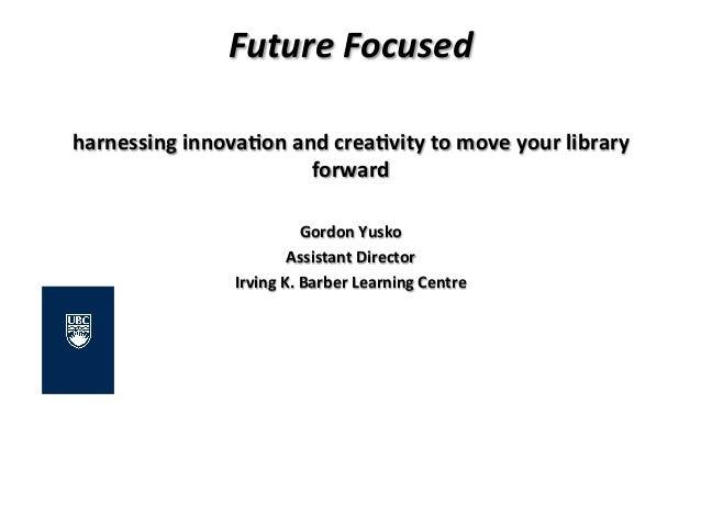 Future Focused  harnessing innova,on and crea,vity to move your library forward  Gordon Yusko...