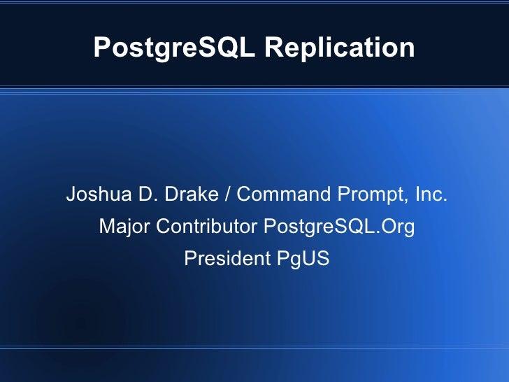 PostgreSQL Replication     Joshua D. Drake / Command Prompt, Inc.    Major Contributor PostgreSQL.Org            President...