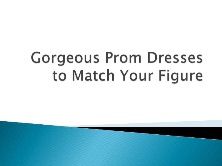 Every girls body is shaped differently. Thats why there are so many styles,     lengths, and shapes of prom dresses availa...