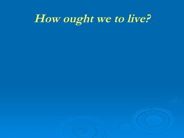 How ought we to live?