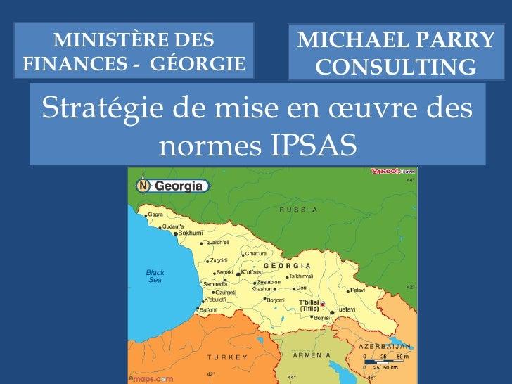 Stratégie de mise en œuvre des normes IPSAS MICHAEL PARRY CONSULTING MINISTÈRE DES FINANCES -  GÉORGIE
