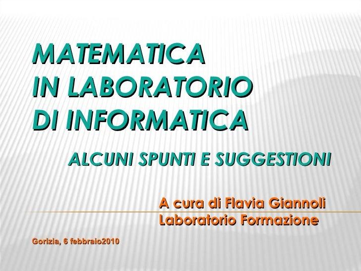 MATEMATICA IN LABORATORIO DI INFORMATICA ALCUNI SPUNTI E SUGGESTIONI  A cura di Flavia Giannoli Laboratorio Formazione Gor...