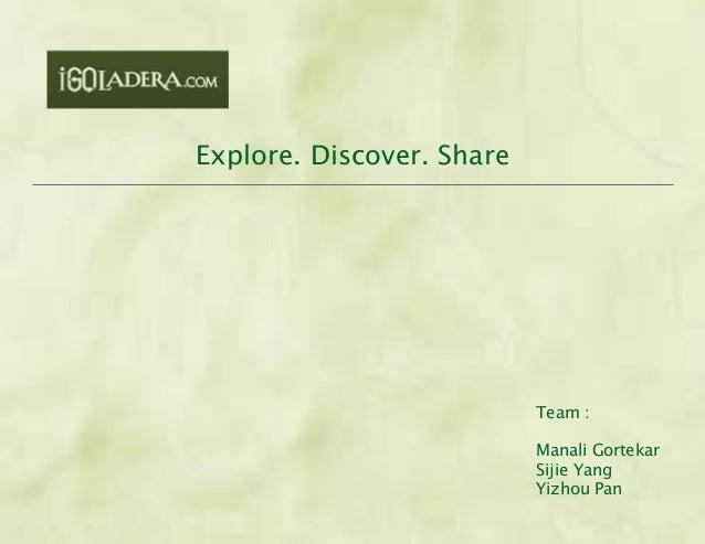 Explore. Discover. Share Team : Manali Gortekar Sijie Yang Yizhou Pan
