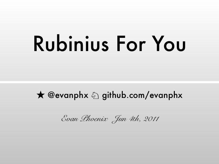 Rubinius For You @evanphx ♘ github.com/evanphx   Evan Phoenix Jun 4th, 2011