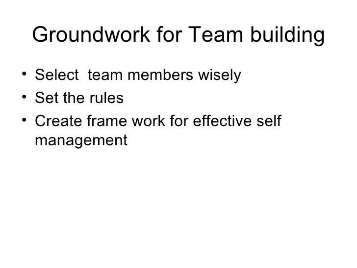 Groundwork for Team building <ul><li>Select  team members wisely  </li></ul><ul><li>Set the rules </li></ul><ul><li>Create...