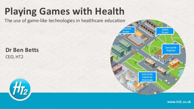 Playing Games with Health The use of game-like technologies in healthcare education  Dr Ben Betts CEO, HT2  www.ht2.co.uk