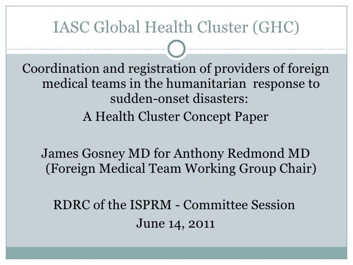 IASC Global Health Cluster (GHC) <ul><li>Coordination and registration of providers of foreign medical teams in the humani...