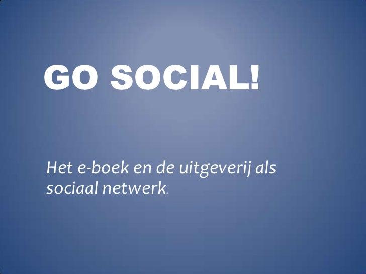 Go Social!<br />Het e-boek en de uitgeverij als sociaal netwerk.<br />