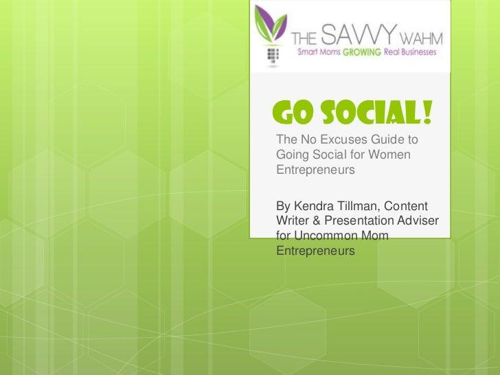 GO SOCIAL!The No Excuses Guide toGoing Social for WomenEntrepreneursBy Kendra Tillman, ContentWriter & Presentation Advise...