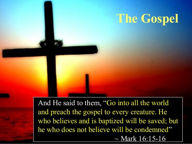 """The Gospel  And He said to them, """"Go into all the world and preach the gospel to every creature. He who believes and is ba..."""