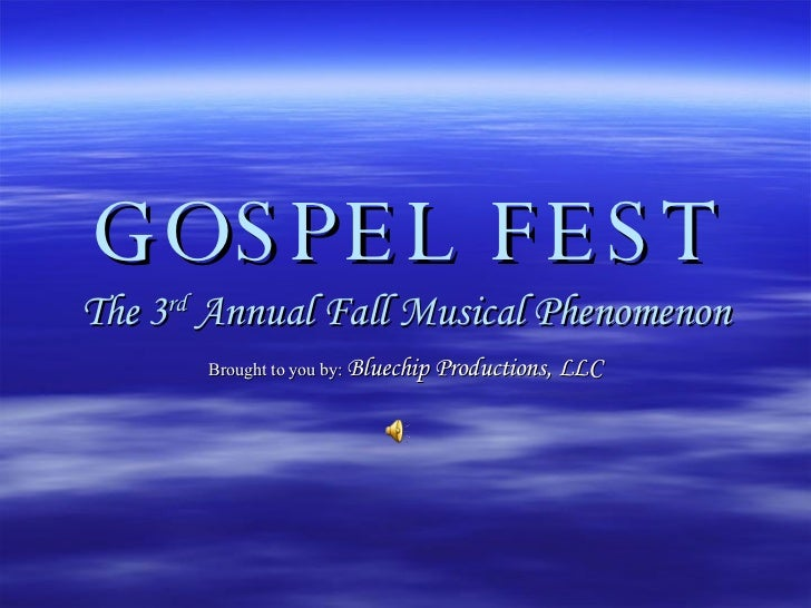 GOSPEL FEST The 3 rd  Annual Fall Musical Phenomenon Brought to you by:   Bluechip Productions, LLC