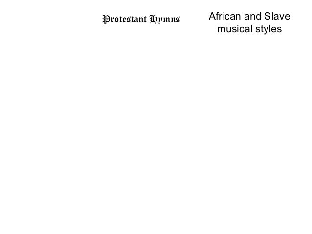 Protestant Hymns   African and Slave                     musical styles