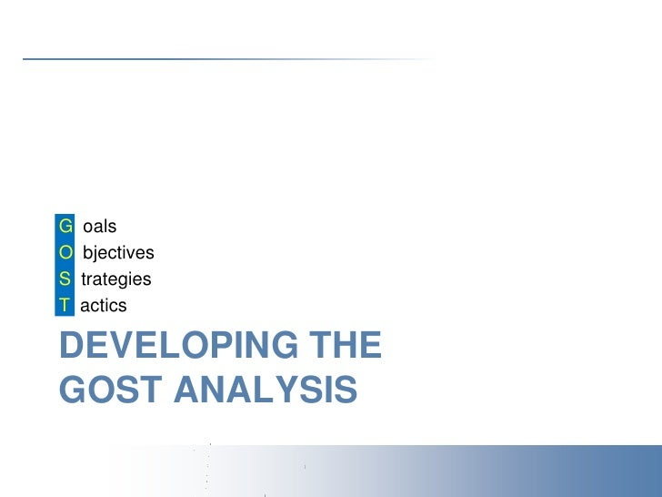 Developing theGOST Analysis<br />G  oals<br />O  bjectives<br />S  trategies<br />T  actics<br />