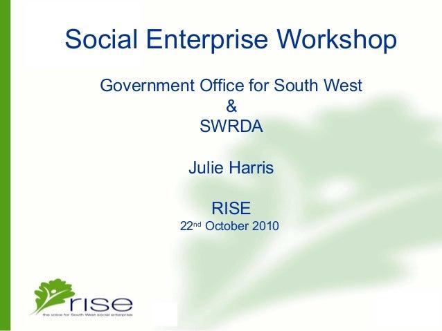Social Enterprise Workshop Government Office for South West & SWRDA Julie Harris RISE 22nd October 2010