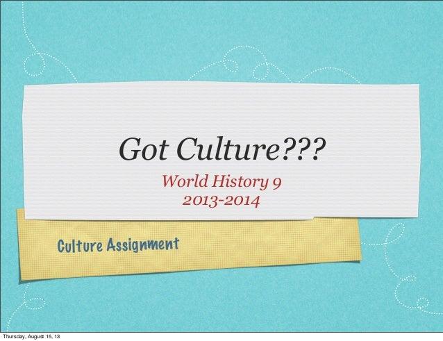 Culture Assignment Got Culture??? World History 9 2013-2014 Thursday, August 15, 13