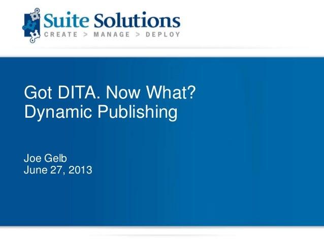 Got DITA. Now What? Dynamic Publishing Joe Gelb June 27, 2013