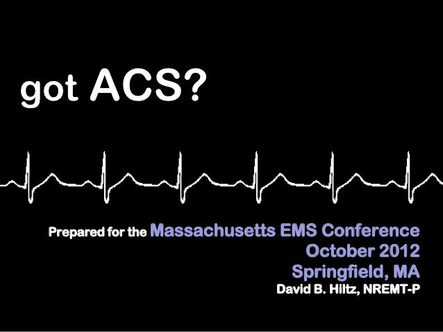 got ACS? Prepared for the Massachusetts   EMS Conference                                    October 2012                  ...