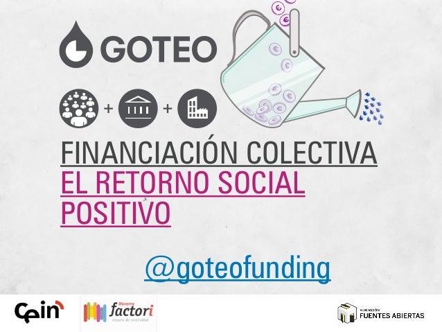 """Goteo.org """"Financiación Colectiva: el retorno social positivo"""""""
