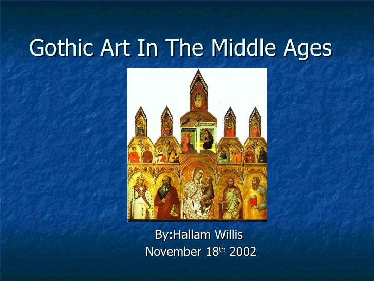 Gothic Art In The Middle Ages By:Hallam Willis  November 18 th  2002