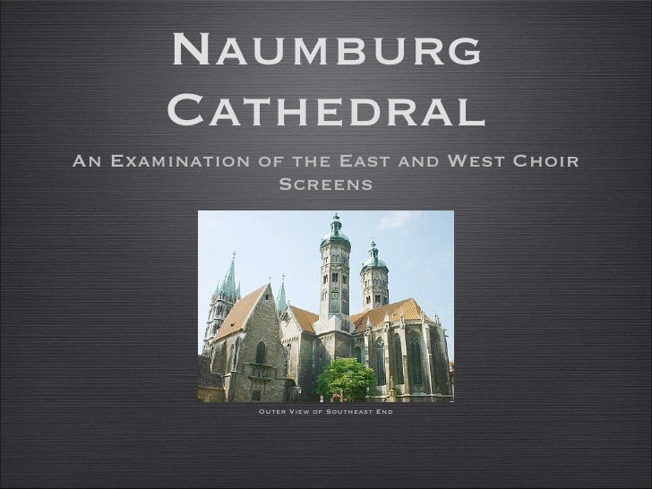 Naumburg Cathedral <ul><li>An Examination of the East and West Choir Screens </li></ul>Outer View of Southeast End