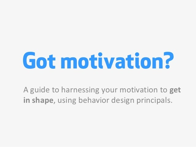 Got motivation?A guide to harnessing your motivation to getin shape, using behavior design principals.