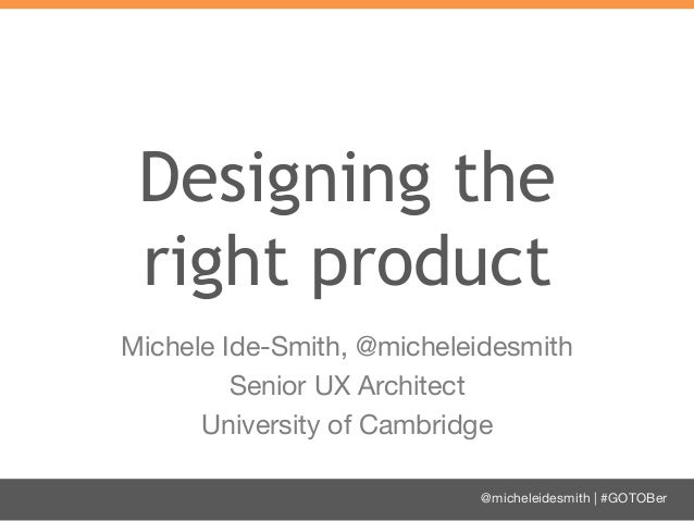 Designing the right product Michele Ide-Smith, @micheleidesmith Senior UX Architect University of Cambridge @micheleidesmi...