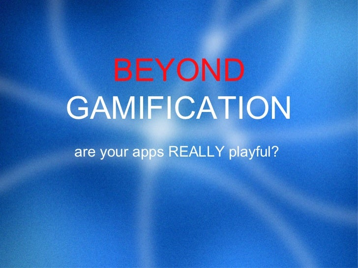 BEYONDGAMIFICATIONare your apps REALLY playful?