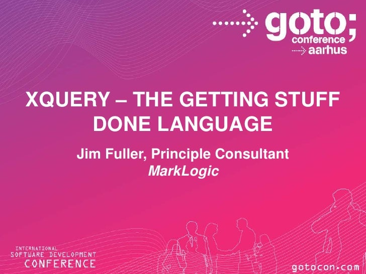 Xquery – The Getting Stuff Done Language<br />Jim Fuller, Principle Consultant<br />MarkLogic<br />