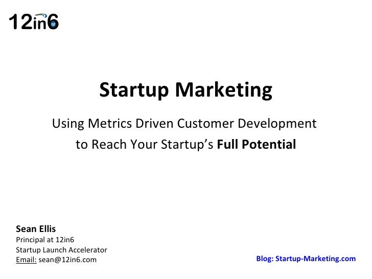 Startup Marketing Using Metrics Driven Customer Development  to Reach Your Startup's  Full Potential Sean Ellis  Principal...