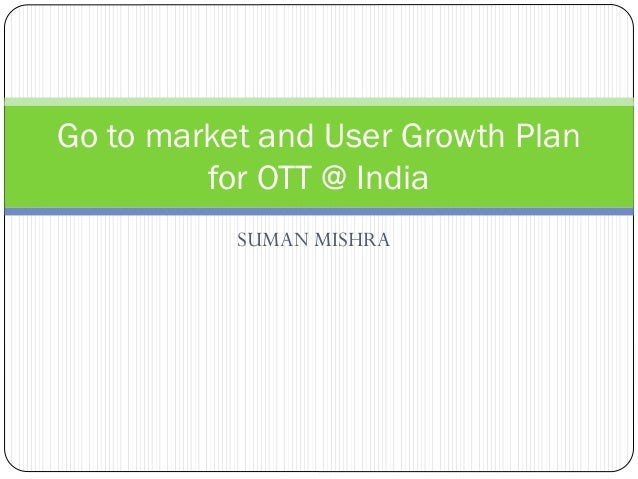 Go to market and User Growth Plan for OTT @ India SUMAN MISHRA