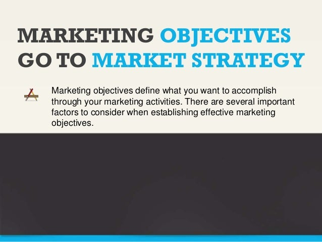 MARKETING OBJECTIVES GO TO MARKET STRATEGY Marketing objectives define what you want to accomplish through your marketing ...