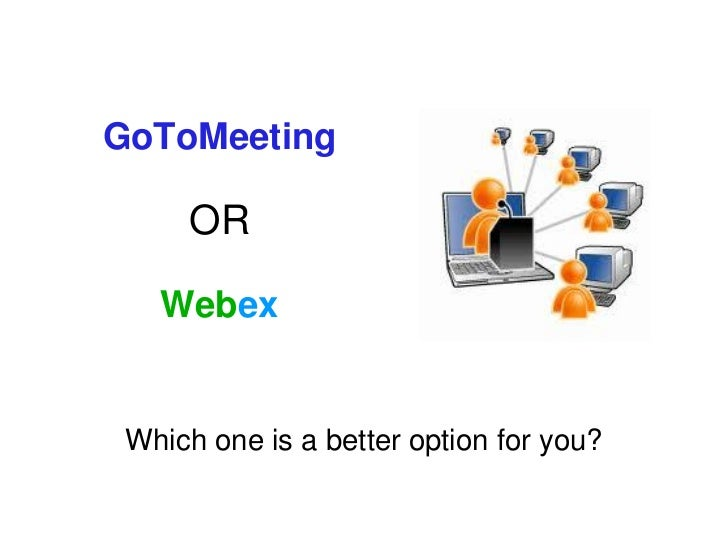 GoToMeeting     OR   Webex Which one is a better option for you?
