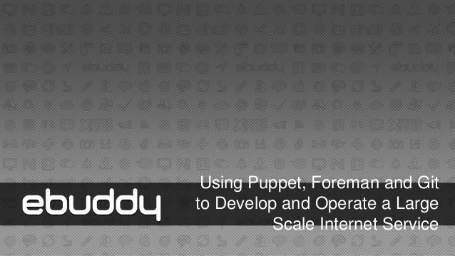 Using puppet, foreman and git to develop and operate a large scale internet service (eBuddy).
