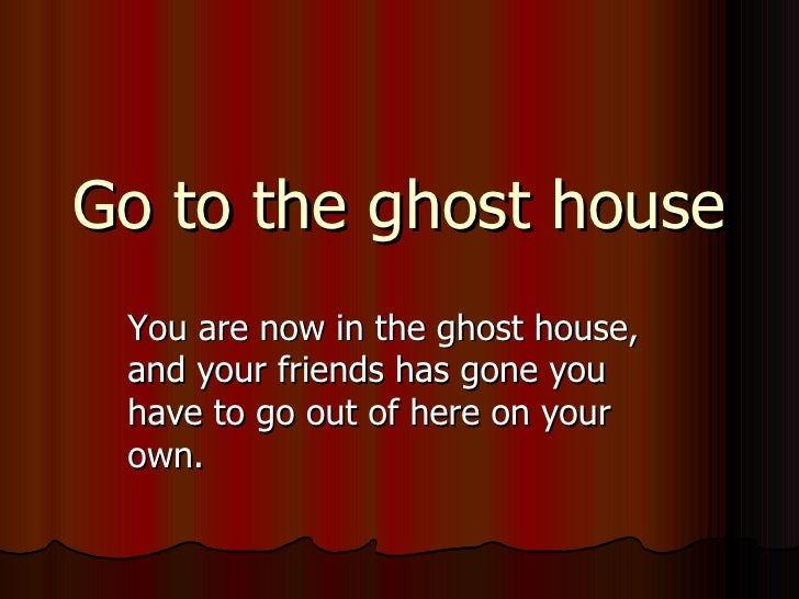 Go to the ghost house You are now in the ghost house, and your friends has gone you have to go out of here on your own.