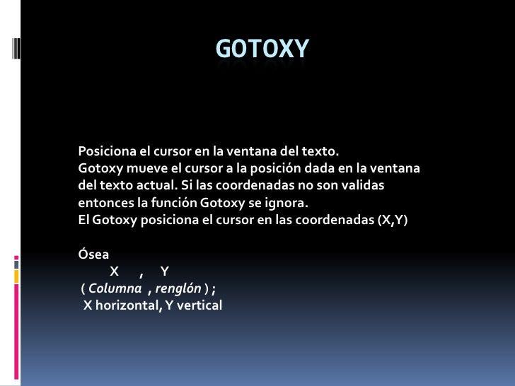 GOTOXY<br />Posiciona el cursor en la ventana del texto. <br />Gotoxy mueve el cursor a la posición dada en la ventana del...