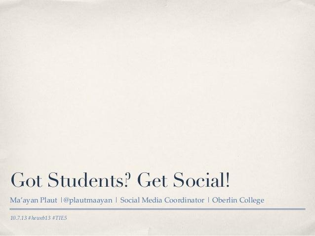 10.7.13 #heweb13 #TIE5 Got Students? Get Social! Ma'ayan Plaut |@plautmaayan | Social Media Coordinator | Oberlin College